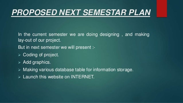 PROPOSED NEXT SEMESTAR PLAN In the current semester we are doing designing , and making lay-out of our project. But in nex...