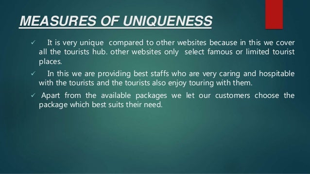 MEASURES OF UNIQUENESS  It is very unique compared to other websites because in this we cover all the tourists hub. other...