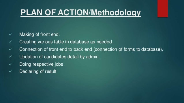 PLAN OF ACTION/Methodology  Making of front end.  Creating various table in database as needed.  Connection of front en...