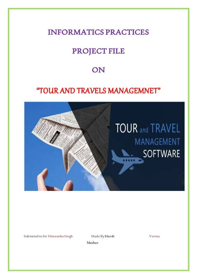 """INFORMATICS PRACTICES PROJECT FILE ON """"TOUR AND TRAVELS MANAGEMNET"""" Submitedto:Sir HimanshuSingh MadeBy:Harsh Verma Mathur"""