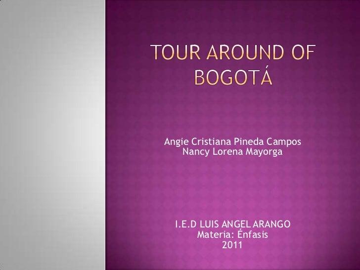 tour around of Bogotá<br />Angie Cristiana Pineda Campos <br />Nancy Lorena Mayorga<br />I.E.D LUIS ANGEL ARANGO<br />Mate...