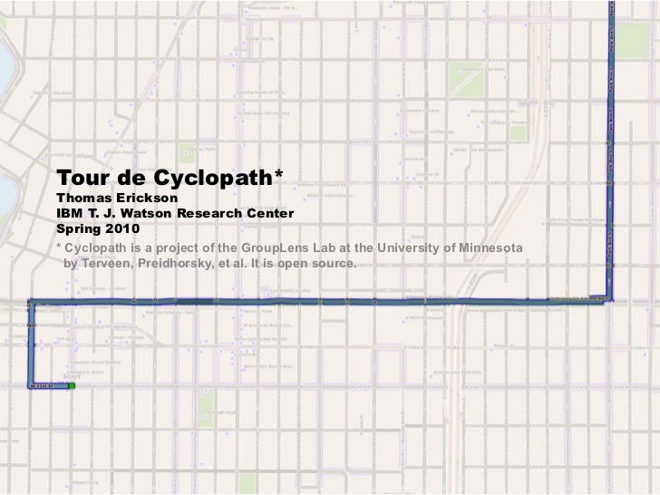 Tour de Cyclopath*Thomas EricksonIBM T. J. Watson Research CenterSpring 2010* Cyclopath is a project of the GroupLens Lab ...