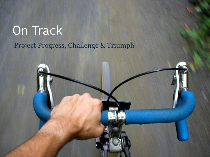 On Track Project Progress, Challenge & Triumph