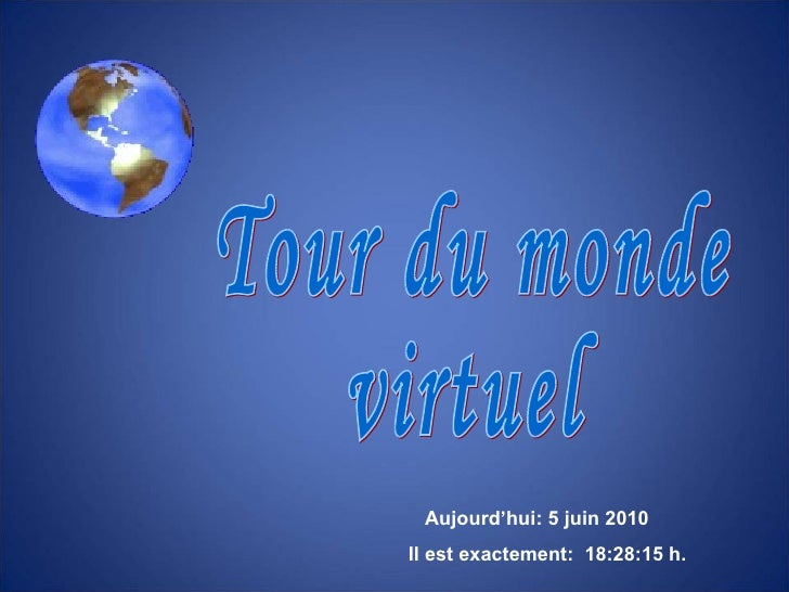 Tour du monde virtuel Aujourd'hui:  5 juin 2010   Il est exactement:  18:27:51  h.