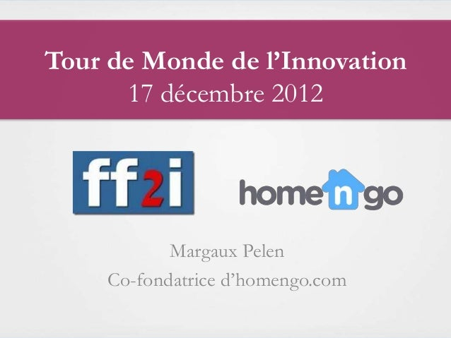 Tour de Monde de l'Innovation      17 décembre 2012            Margaux Pelen     Co-fondatrice d'homengo.com