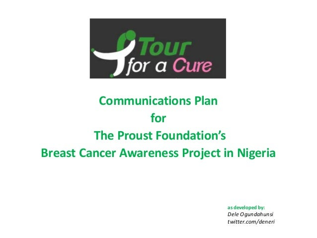 Communications Plan for The Proust Foundation's Breast Cancer Awareness Project in Nigeria as developed by: Dele Ogundahun...