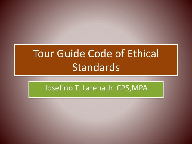Tour Guide Code of Ethical Standards Josefino T. Larena Jr. CPS,MPA