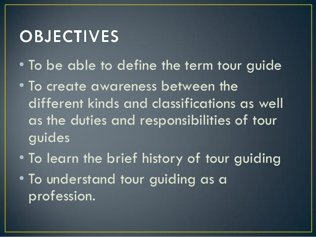 • To be able to define the term tour guide • To create awareness between the different kinds and classifications as well a...