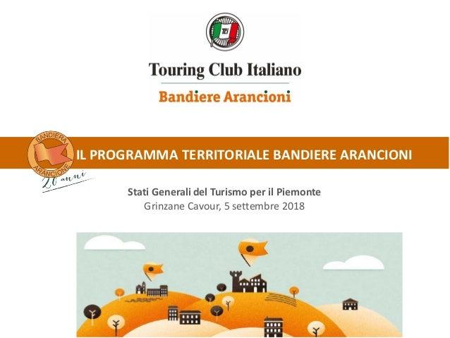 IL PROGRAMMA TERRITORIALE BANDIERE ARANCIONI Stati Generali del Turismo per il Piemonte Grinzane Cavour, 5 settembre 2018