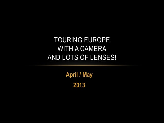 TOURING EUROPE WITH A CAMERA AND LOTS OF LENSES! April / May 2013
