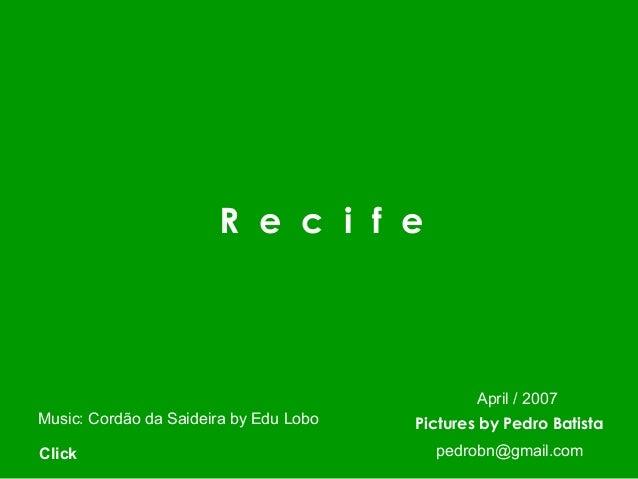 R e c i f e Pictures by Pedro BatistaMusic: Cordão da Saideira by Edu Lobo Click pedrobn@gmail.com April / 2007