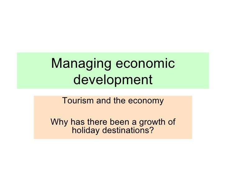 Managing economic development Tourism and the economy Why has there been a growth of holiday destinations?