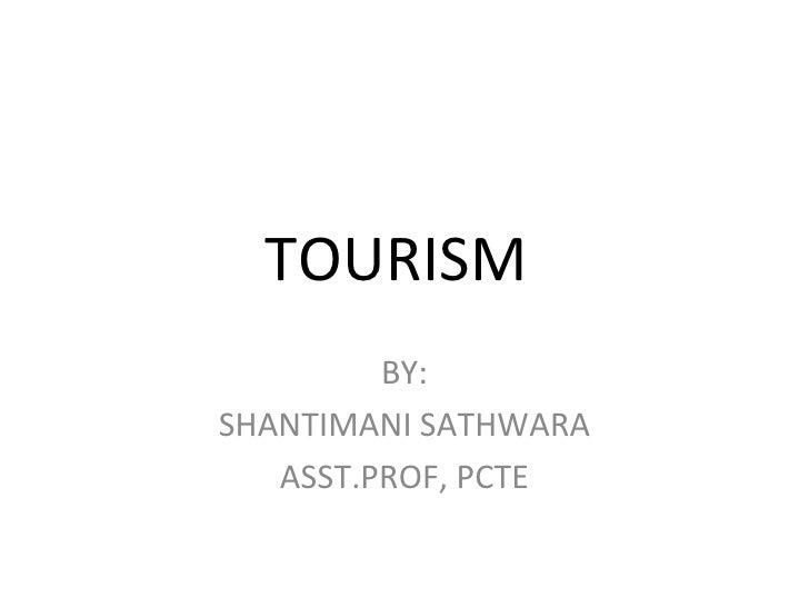 TOURISM  BY: SHANTIMANI SATHWARA ASST.PROF, PCTE