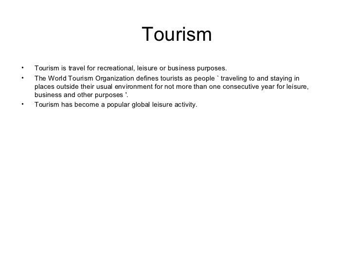 Tourism <ul><li>Tourism is travel for recreational, leisure or business purposes.  </li></ul><ul><li>The World Tourism Org...