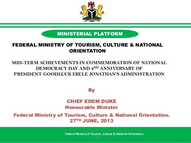 By CHIEF EDEM DUKE Honourable Minister Federal Ministry of Tourism, Culture & National Orientation. 27TH JUNE, 2013 Federa...