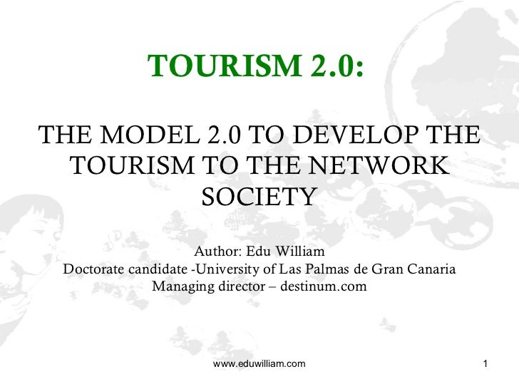 TOURISM 2.0:   THE MODEL 2.0 TO DEVELOP THE TOURISM TO THE NETWORK SOCIETY Author: Edu William Doctorate candidate -Univer...
