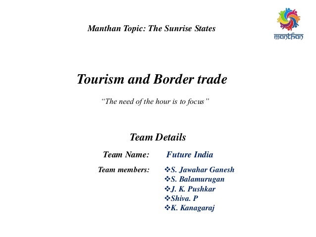 """Manthan Topic: The Sunrise States Tourism and Border trade """"The need of the hour is to focus"""" Team Details Team Name: Futu..."""