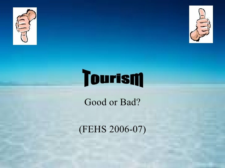 Good or Bad? (FEHS 2006-07) Tourism