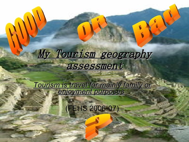 My Tourism geography assessment Tourism is travel for mainly family or enjoyment purposes   (FEHS 2006-07) GOOD OR Bad ?