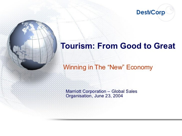 """Tourism: From Good to Great Winning in The """"New"""" Economy Marriott Corporation – Global Sales Organisation, June 23, 2004"""