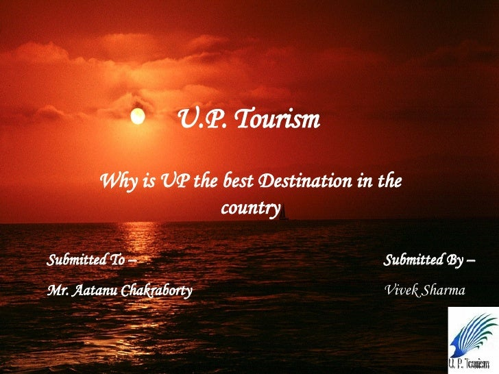 U.P. Tourism   Why is UP the best Destination in the country Submitted To –   Mr. Aatanu Chakraborty Submitted By – Vivek ...