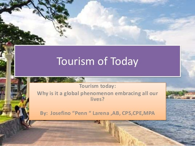 "Tourism of Today Tourism today: Why is it a global phenomenon embracing all our lives? By: Josefino ""Penn "" Larena ,AB, CP..."