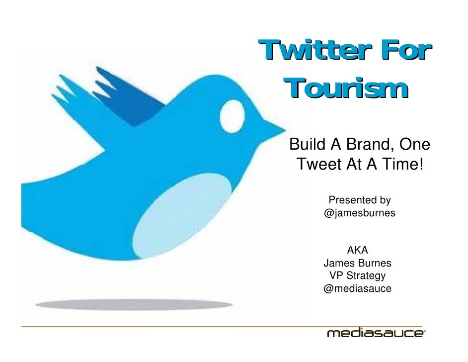 Twitter For  Tourism  Build A Brand, One   Tweet At A Time!       Presented by      @jamesburnes            AKA      James...