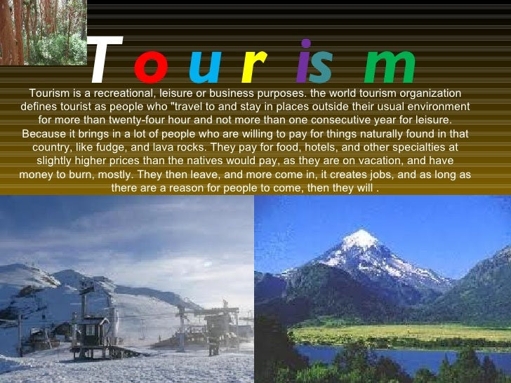 T o u r is m Tourism is a recreational, leisure or business purposes. the world tourism organizationdefines tourist as peo...