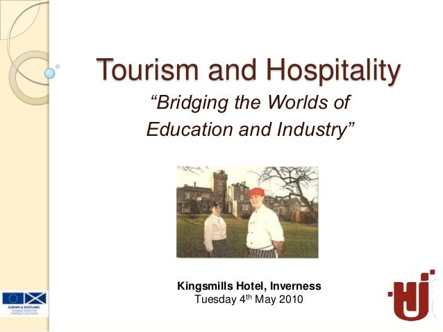 """Tourism and Hospitality""""Bridging the Worlds ofEducation and Industry""""Kingsmills Hotel, InvernessTuesday 4th May 2010"""