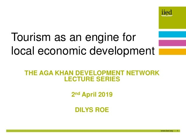 1 Author name Date THE AGA KHAN DEVELOPMENT NETWORK LECTURE SERIES 2nd April 2019 DILYS ROE Tourism as an engine for local...
