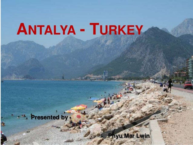 ANTALYA - TURKEY Presented by                Phyu Mar Lwin