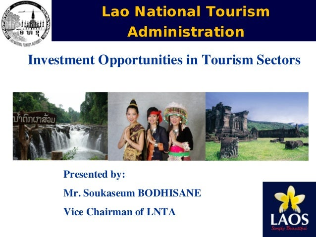 Lao National Tourism Administration Investment Opportunities in Tourism Sectors  Presented by: Mr. Soukaseum BODHISANE Vic...