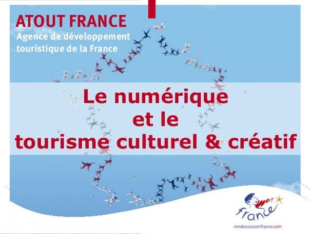 ATOUT FRANCEAgence de développementtouristique de la France      Le numérique          et letourisme culturel & créatif
