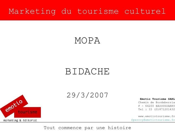 Marketing du tourisme culturel MOPA BIDACHE 29/3/2007 Tout commence par une histoire Emotio Tourisme SARL Chemin de Bordab...