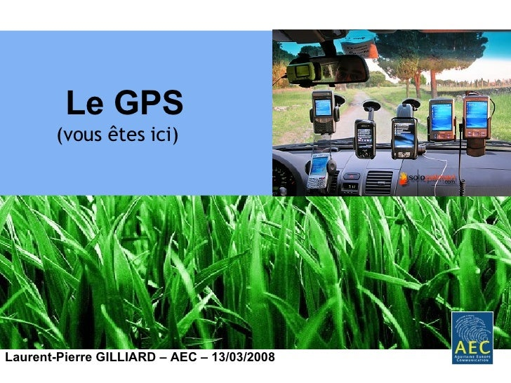 <ul><ul><ul><li>Le GPS </li></ul></ul></ul><ul><ul><ul><li>(vous êtes ici) </li></ul></ul></ul>Laurent-Pierre GILLIARD – A...