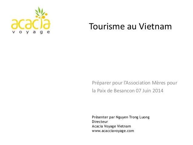 Présenter par Nguyen Trong Luong Directeur Acacia Voyage Vietnam www.acacciavoyage.com Tourisme au Vietnam Préparer pour l...