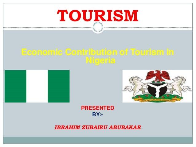 TOURISM Economic Contribution of Tourism in Nigeria  PRESENTED BY:IBRAHIM ZUBAIRU ABUBAKAR