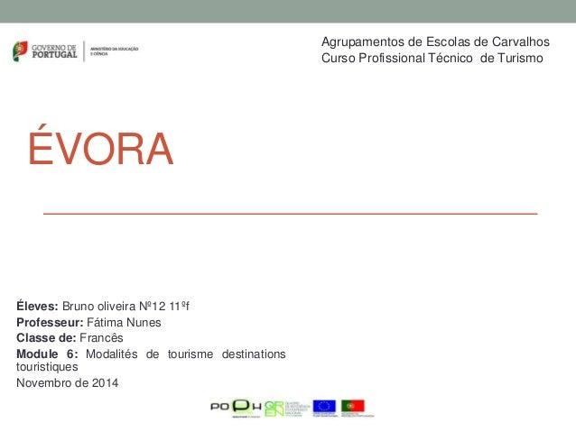 ÉVORA Éleves: Bruno oliveira Nº12 11ºf Professeur: Fátima Nunes Classe de: Francês Module 6: Modalités de tourisme destina...