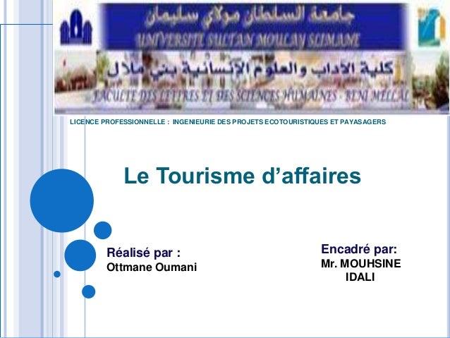 LICENCE PROFESSIONNELLE : INGENIEURIE DES PROJETS ECOTOURISTIQUES ET PAYASAGERS  Le Tourisme d'affaires  Réalisé par : Ott...