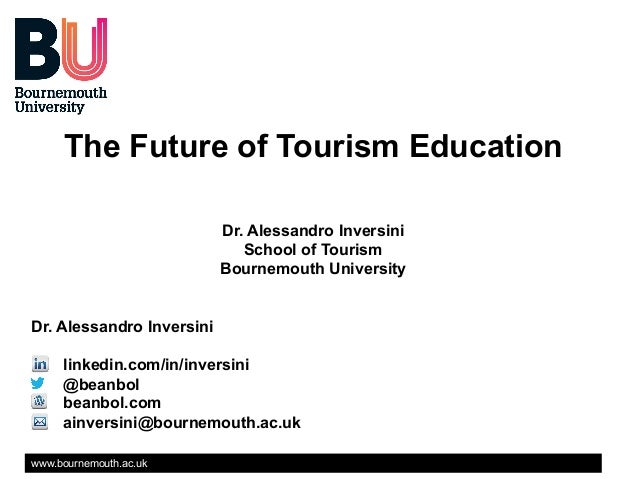 The Future of Tourism Education Dr. Alessandro Inversini School of Tourism Bournemouth University Dr. Alessandro Inversini...