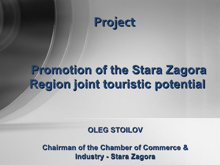 Promotion of  the  Stara Zagora  R egion   joint  touris tic  potential   Project OLEG STOILOV Chairman of the   Chamber o...