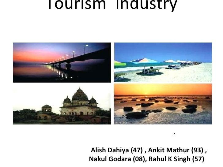 Tourism  Industry     Presented by ,   Alish Dahiya (47) , Ankit Mathur (93) ,   Nakul Godara (08), Rahul K Singh (57)