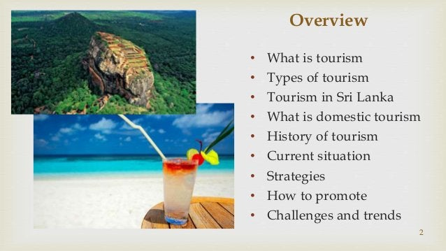 Overview • What is tourism • Types of tourism • Tourism in Sri Lanka • What is domestic tourism • History of tourism • Cur...