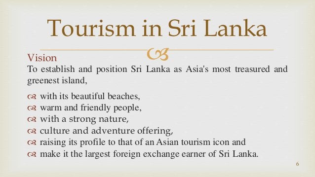 Vision To establish and position Sri Lanka as Asia's most treasured and greenest island,  with its beautiful beaches,  ...