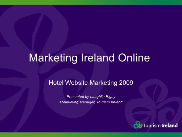 Marketing Ireland Online  Hotel Website Marketing 2009 Presented by Laughlin Rigby eMarketing Manager, Tourism Ireland