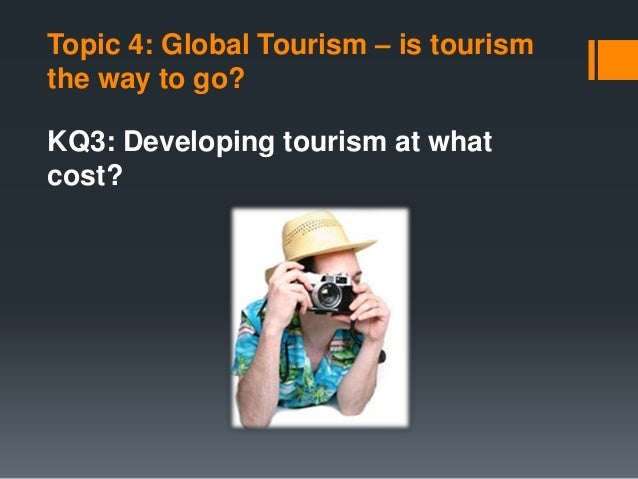 Topic 4: Global Tourism – is tourism the way to go? KQ3: Developing tourism at what cost?