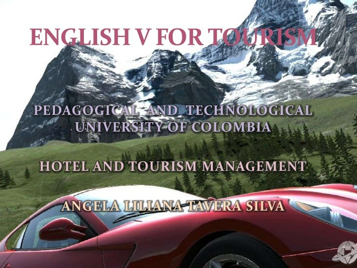 ENGLISH V FOR TOURISM<br />PEDAGOGICAL  AND  TECHNOLOGICAL  UNIVERSITY OF COLOMBIA<br />HOTEL AND TOURISM MANAGEMENT<br />...