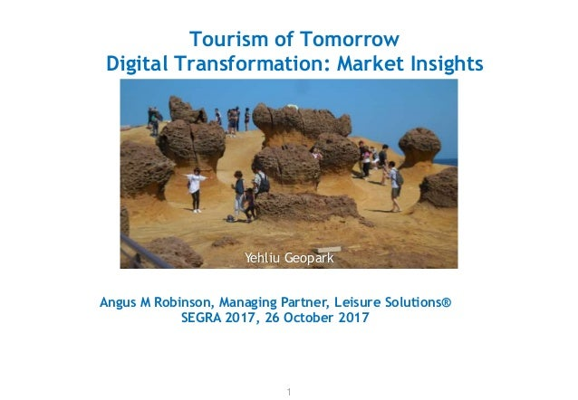 Tourism of Tomorrow Digital Transformation: Market Insights 1 Angus M Robinson, Managing Partner, Leisure Solutions® SEGRA...