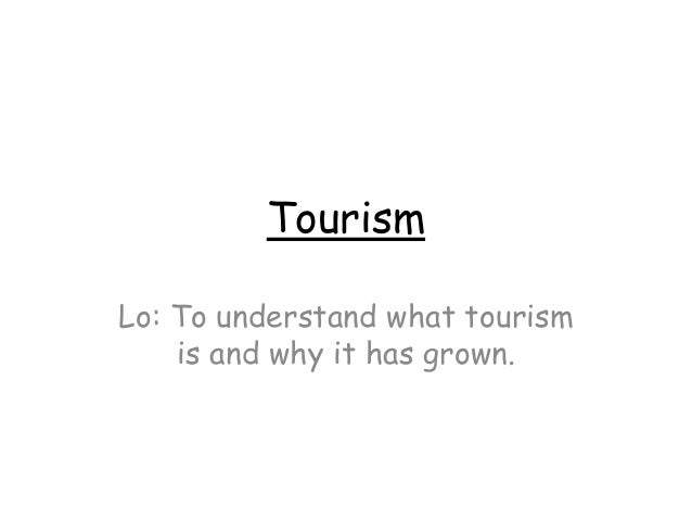 Tourism Lo: To understand what tourism is and why it has grown.