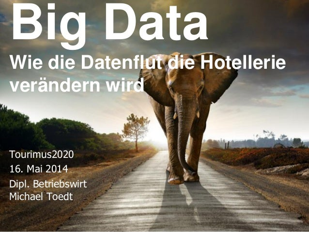 © Toedt, Dr. Selk & Coll. GmbH Big Data Wie die Datenflut die Hotellerie verändern wird Tourimus2020 16. Mai 2014 Dipl. Be...